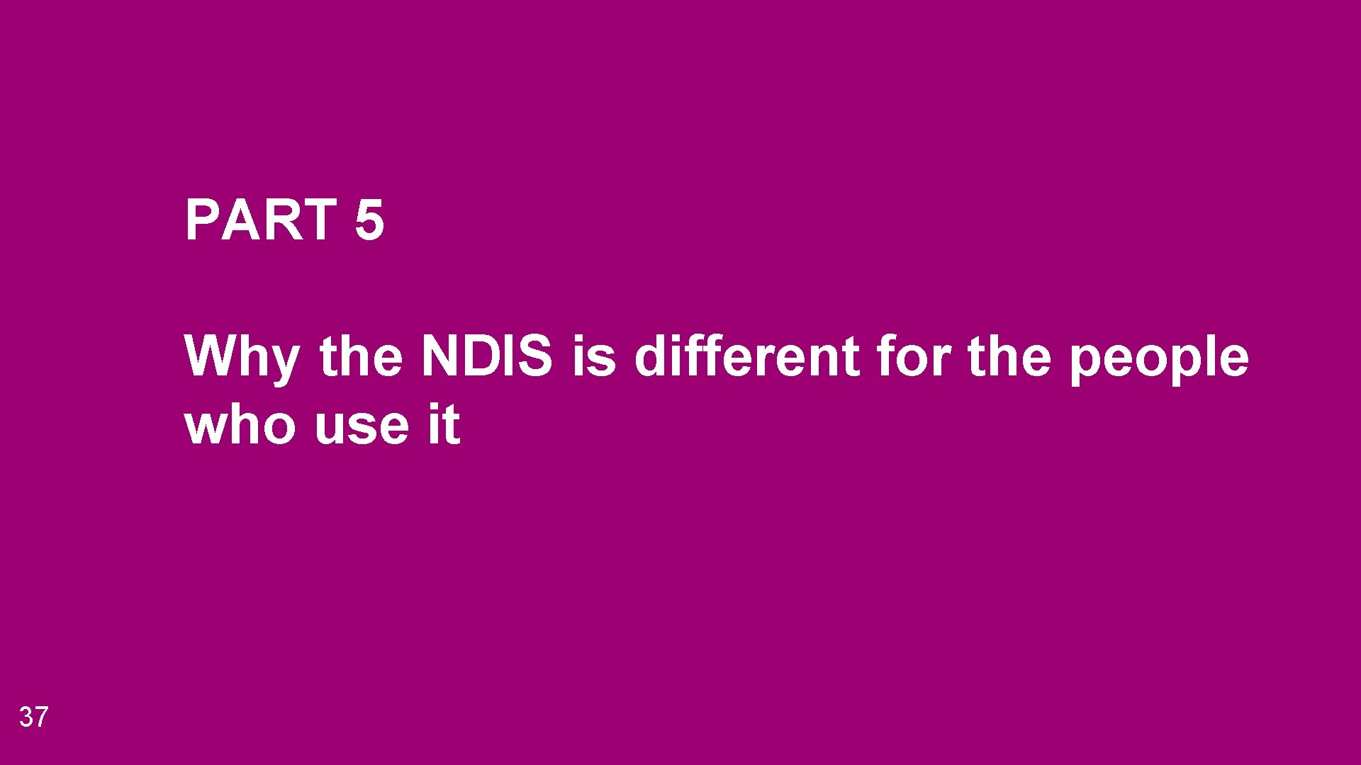 PART 5 Why the NDIS is different for the people who use it 37