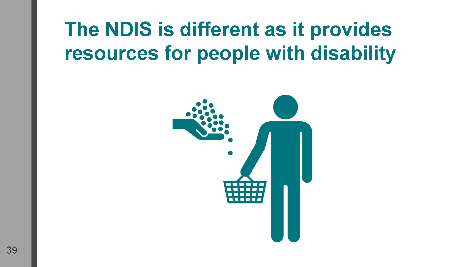 The NDIS is different as it provides resources for people with disability 39