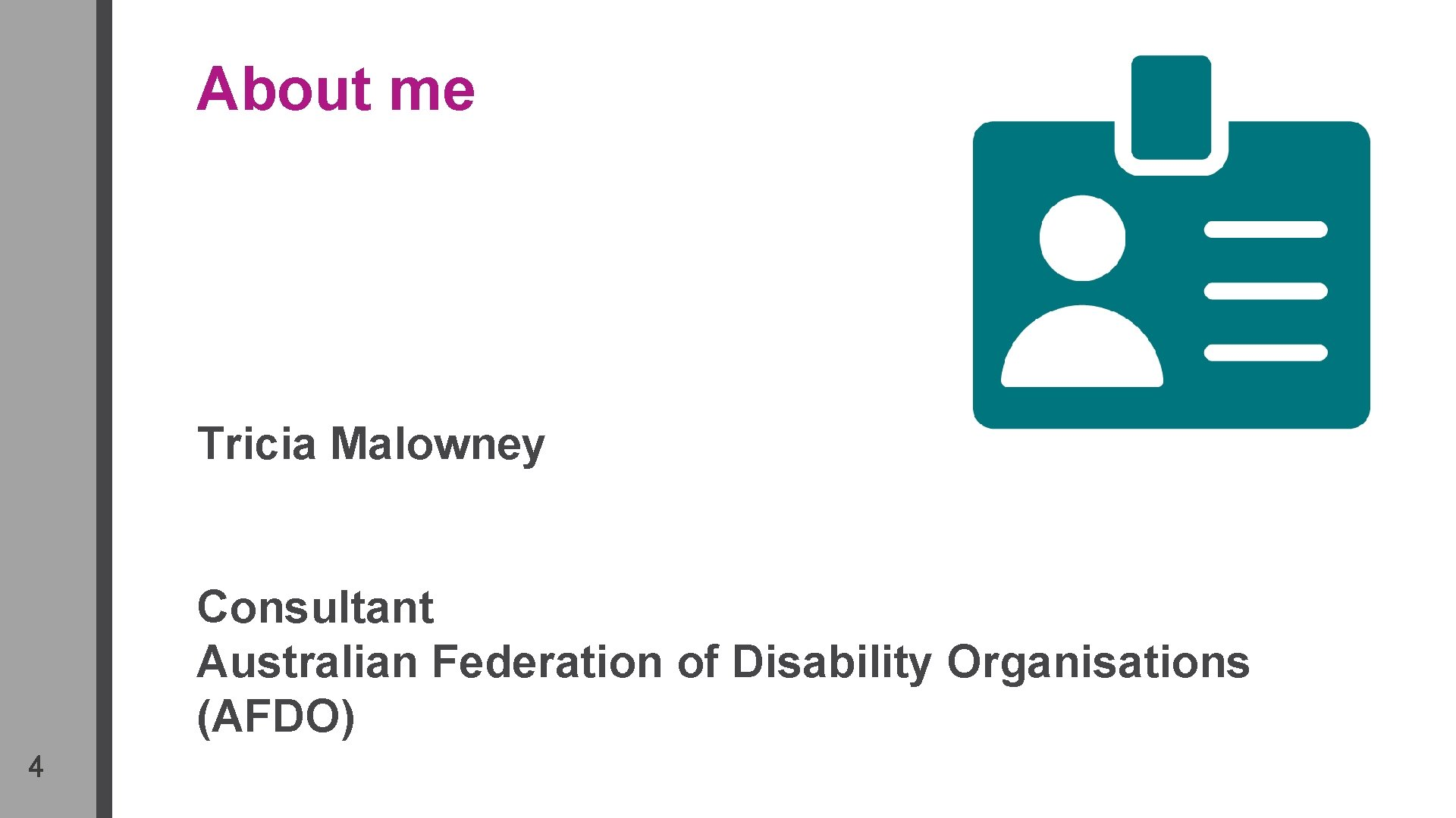 About me Tricia Malowney Consultant Australian Federation of Disability Organisations (AFDO) 4