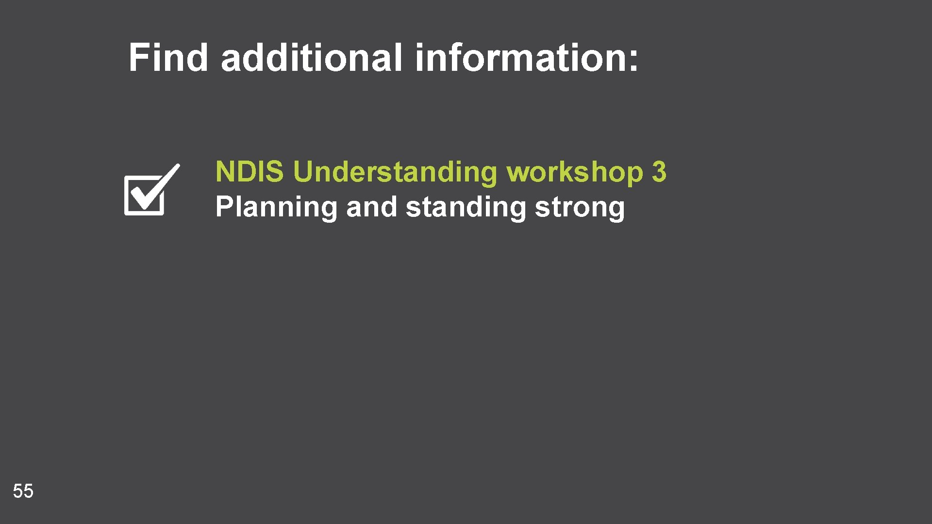 Find additional information: NDIS Understanding workshop 3 Planning and standing strong 55