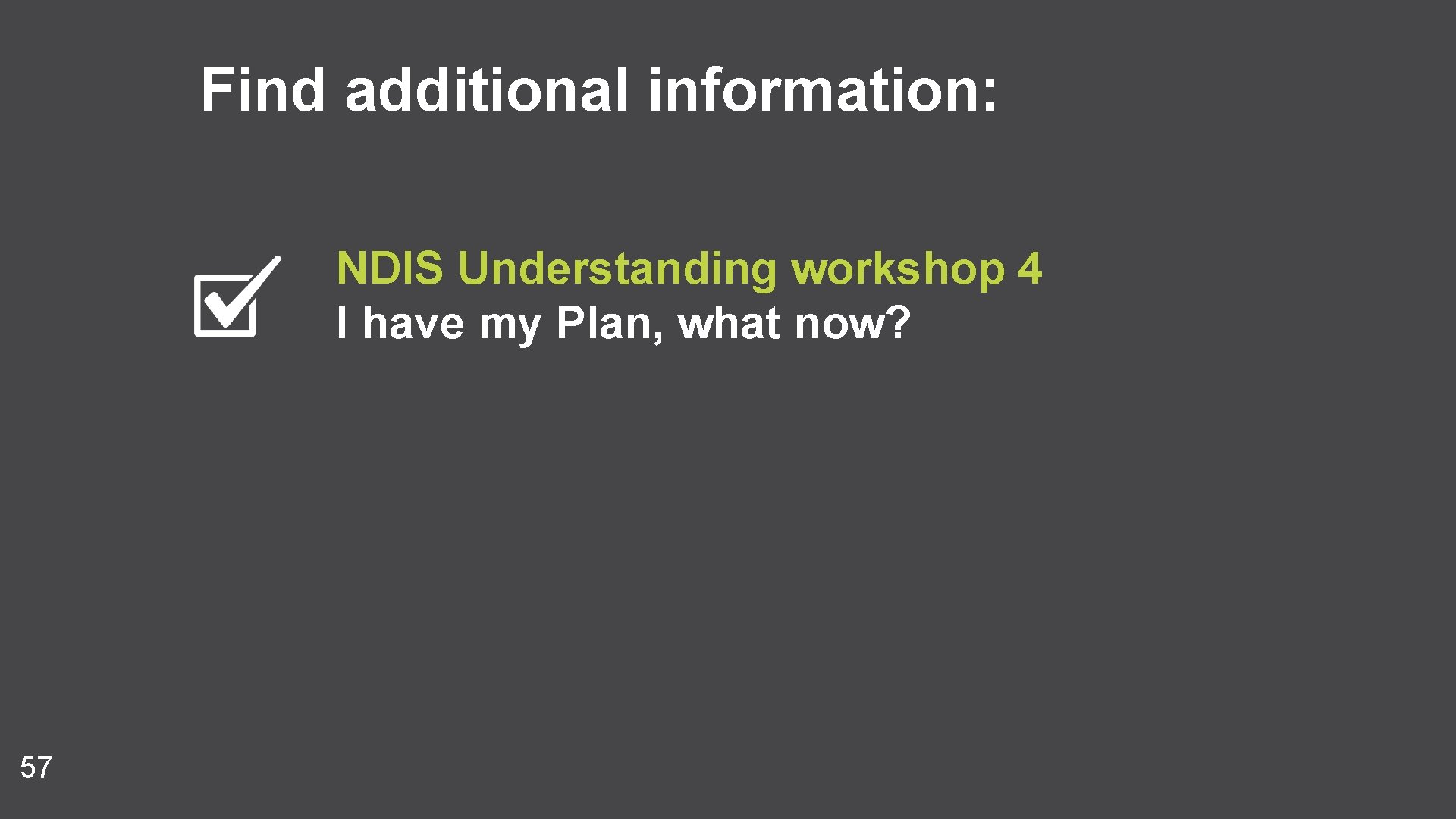 Find additional information: NDIS Understanding workshop 4 I have my Plan, what now? 57