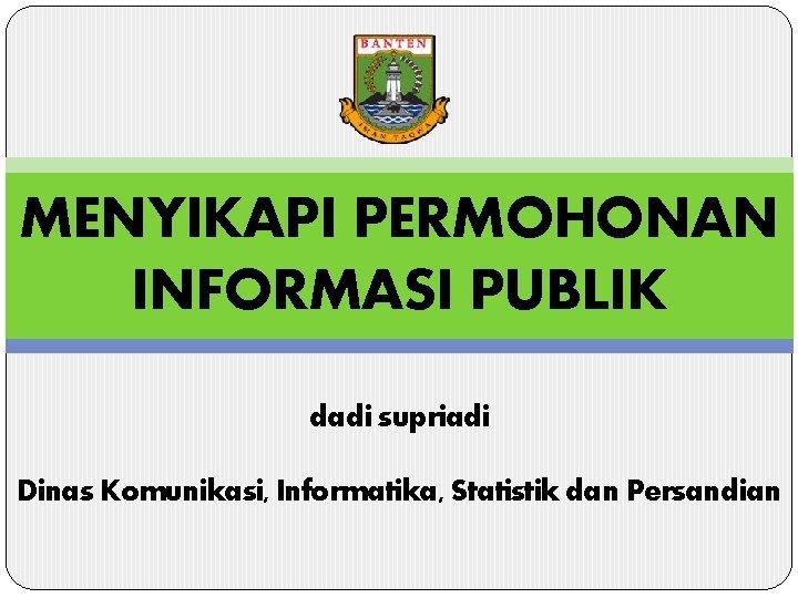 MENYIKAPI PERMOHONAN INFORMASI PUBLIK dadi supriadi Dinas Komunikasi, Informatika, Statistik dan Persandian