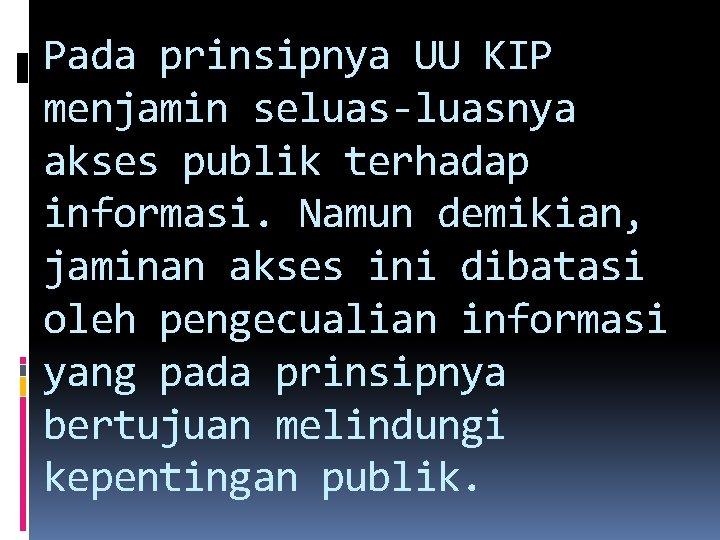 Pada prinsipnya UU KIP menjamin seluas-luasnya akses publik terhadap informasi. Namun demikian, jaminan akses