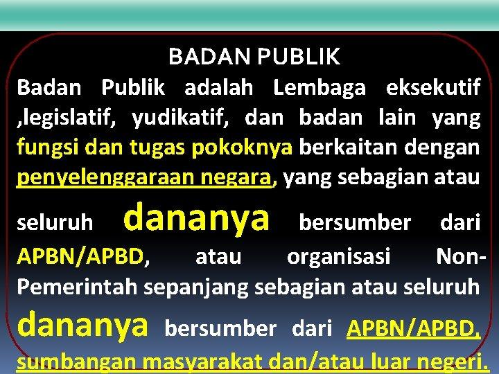 BADAN PUBLIK Badan Publik adalah Lembaga eksekutif , legislatif, yudikatif, dan badan lain yang