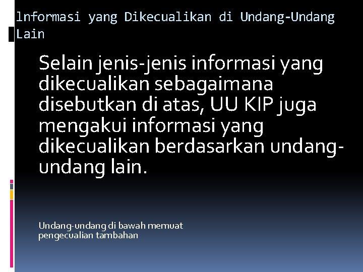 lnformasi yang Dikecualikan di Undang-Undang Lain Selain jenis informasi yang dikecualikan sebagaimana disebutkan di
