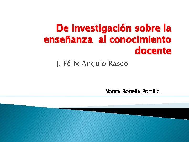De investigación sobre la enseñanza al conocimiento docente J. Félix Angulo Rasco Nancy Bonelly