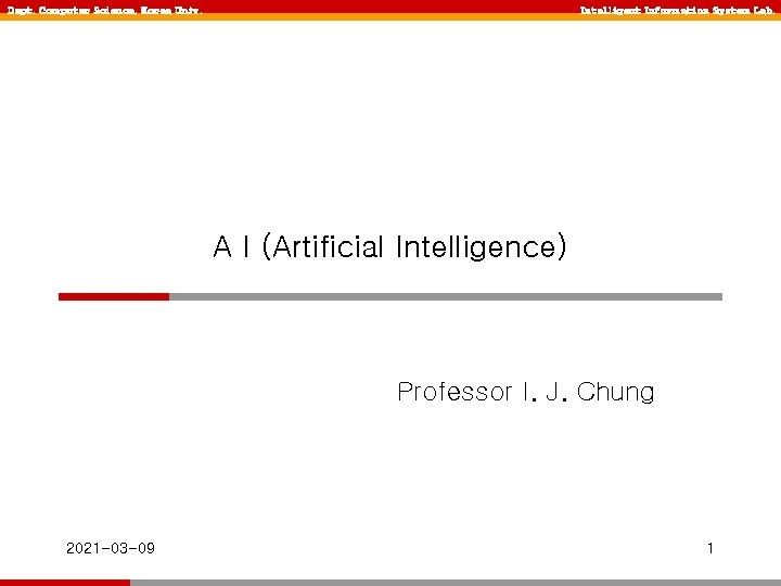 Dept. Computer Science, Korea Univ. Intelligent Information System Lab. A I (Artificial Intelligence) Professor
