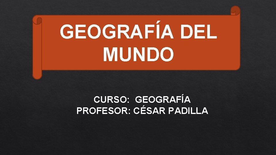 GEOGRAFÍA DEL MUNDO CURSO: GEOGRAFÍA PROFESOR: CÉSAR PADILLA