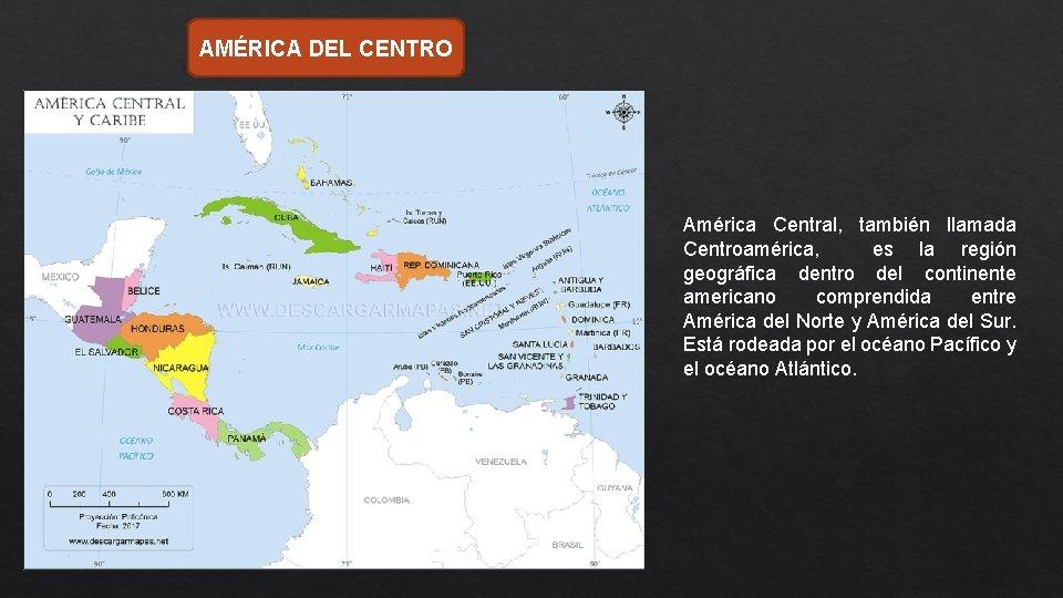 AMÉRICA DEL CENTRO América Central, también llamada Centroamérica, es la región geográfica dentro del