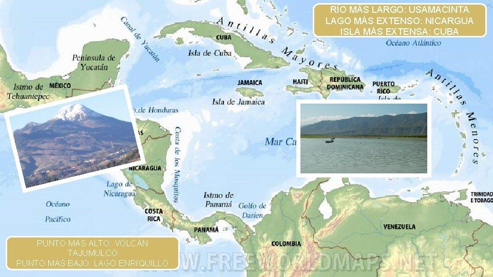 RÍO MÁS LARGO: USAMACINTA LAGO MÁS EXTENSO: NICARGUA ISLA MÁS EXTENSA: CUBA PUNTO MÁS