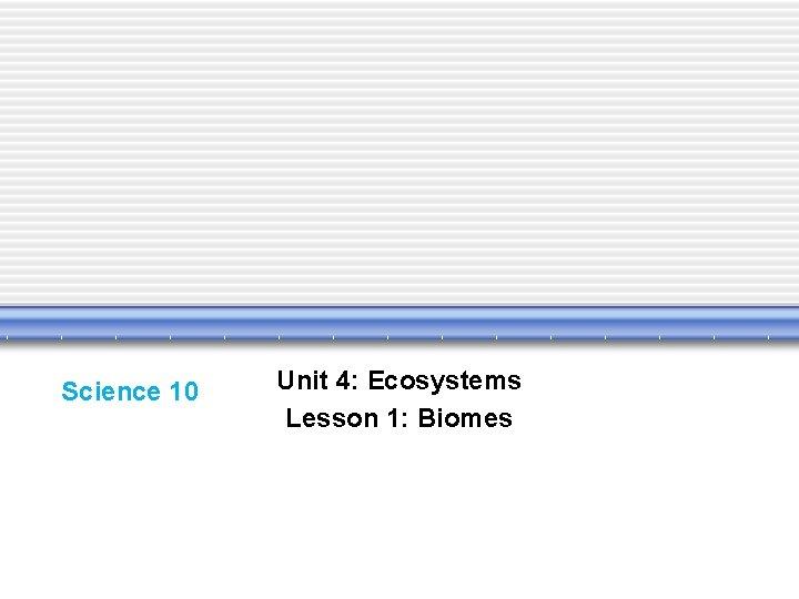 Science 10 Unit 4: Ecosystems Lesson 1: Biomes