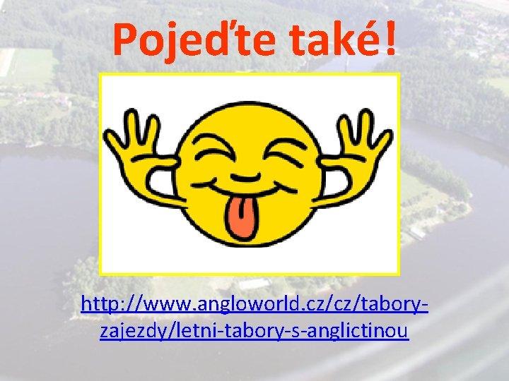Pojeďte také! http: //www. angloworld. cz/cz/taboryzajezdy/letni-tabory-s-anglictinou