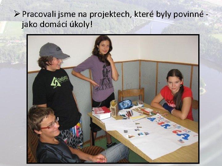 Ø Pracovali jsme na projektech, které byly povinné jako domácí úkoly!