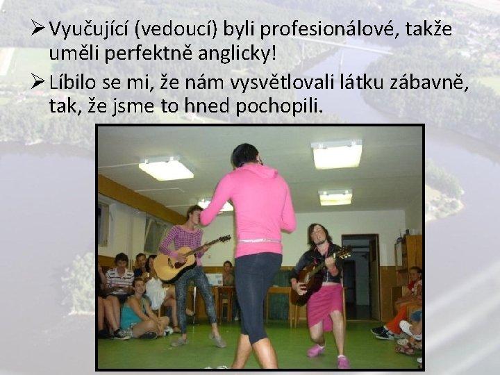 Ø Vyučující (vedoucí) byli profesionálové, takže uměli perfektně anglicky! Ø Líbilo se mi, že
