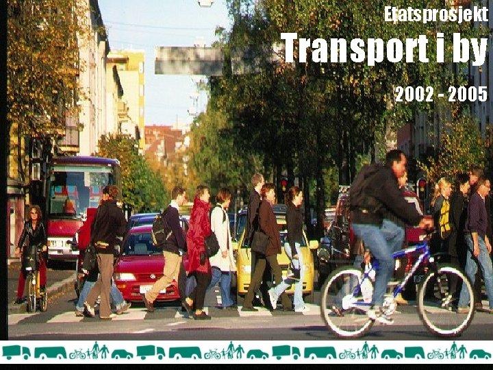 Etatsprosjekt Transport i by 2002 - 2005