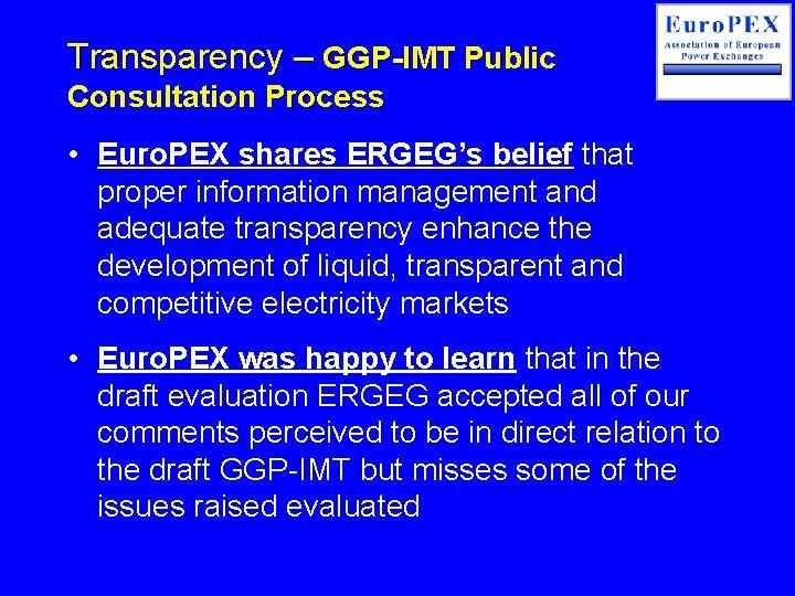 Transparency – GGP-IMT Public Consultation Process • Euro. PEX shares ERGEG's belief that proper