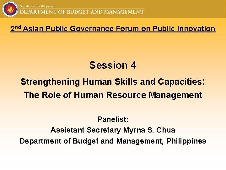 2 nd Asian Public Governance Forum on Public Innovation Session 4 Strengthening Human Skills