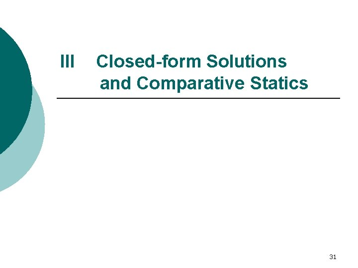 III Closed-form Solutions and Comparative Statics 31