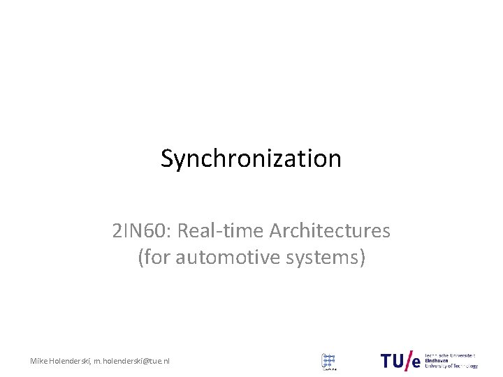 Synchronization 2 IN 60: Real-time Architectures (for automotive systems) Mike Holenderski, m. holenderski@tue. nl