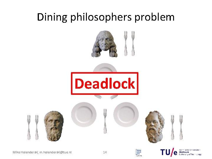 Dining philosophers problem Deadlock Mike Holenderski, m. holenderski@tue. nl 14