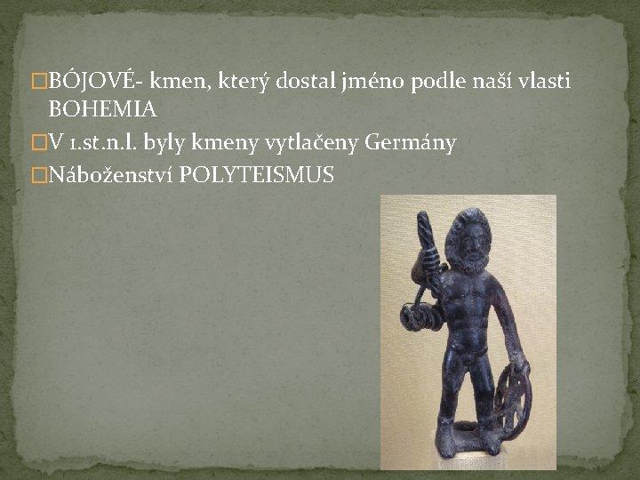 �BÓJOVÉ- kmen, který dostal jméno podle naší vlasti BOHEMIA �V 1. st. n. l.