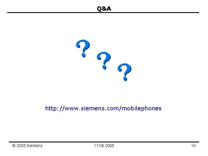 Q&A http: //www. siemens. com/mobilephones © 2005 Siemens 17. 08. 2005 16