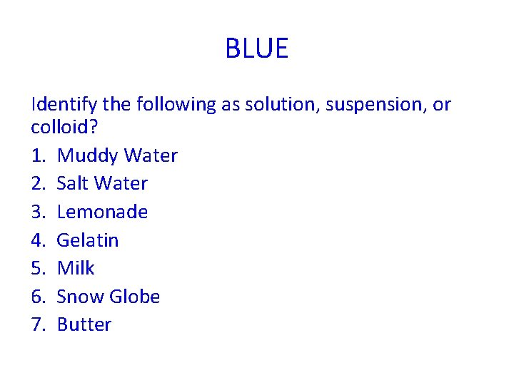 BLUE Identify the following as solution, suspension, or colloid? 1. Muddy Water 2. Salt