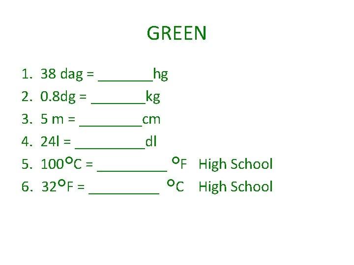 GREEN 1. 2. 3. 4. 5. 6. 38 dag = _______hg 0. 8 dg