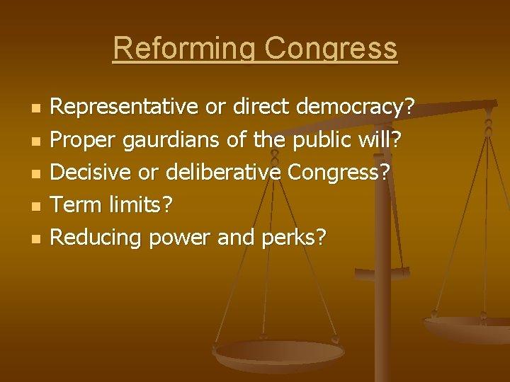 Reforming Congress n n n Representative or direct democracy? Proper gaurdians of the public