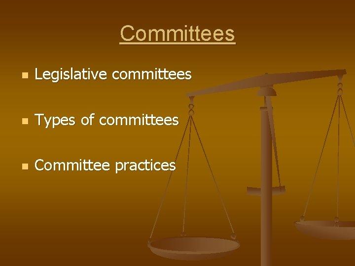 Committees n Legislative committees n Types of committees n Committee practices