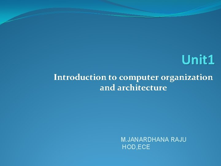 Unit 1 Introduction to computer organization and architecture M. JANARDHANA RAJU HOD, ECE