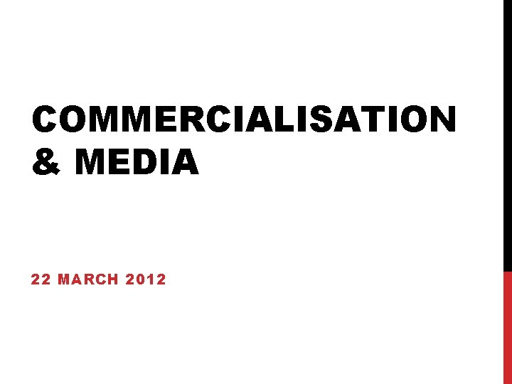COMMERCIALISATION & MEDIA 22 MARCH 2012