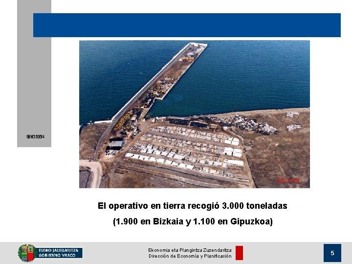 9/11/05 8/01/04 El operativo en tierra recogió 3. 000 toneladas (1. 900 en Bizkaia