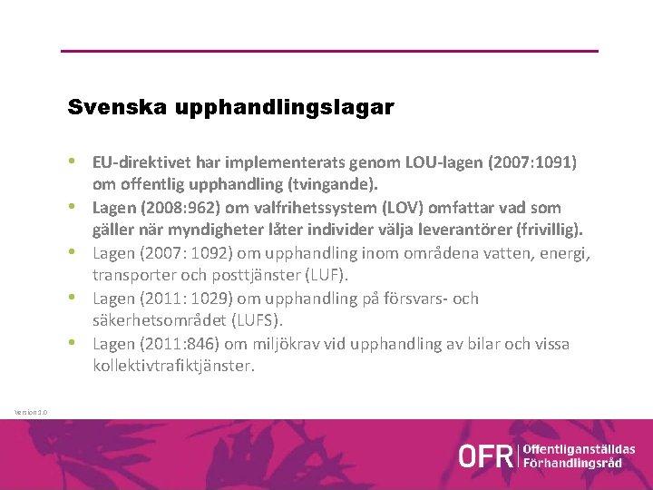 Svenska upphandlingslagar • EU-direktivet har implementerats genom LOU-lagen (2007: 1091) • • Version 1.