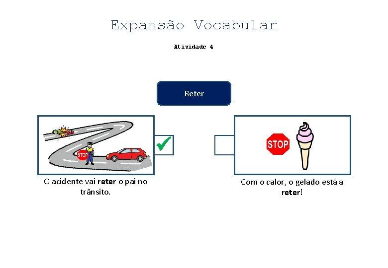 Expansão Vocabular Atividade 4 Reter O acidente vai reter o pai no trânsito. Com