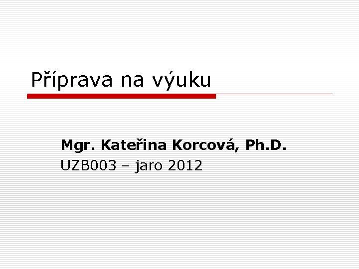 Příprava na výuku Mgr. Kateřina Korcová, Ph. D. UZB 003 – jaro 2012