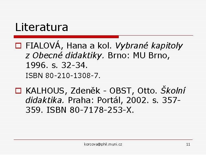 Literatura o FIALOVÁ, Hana a kol. Vybrané kapitoly z Obecné didaktiky. Brno: MU Brno,