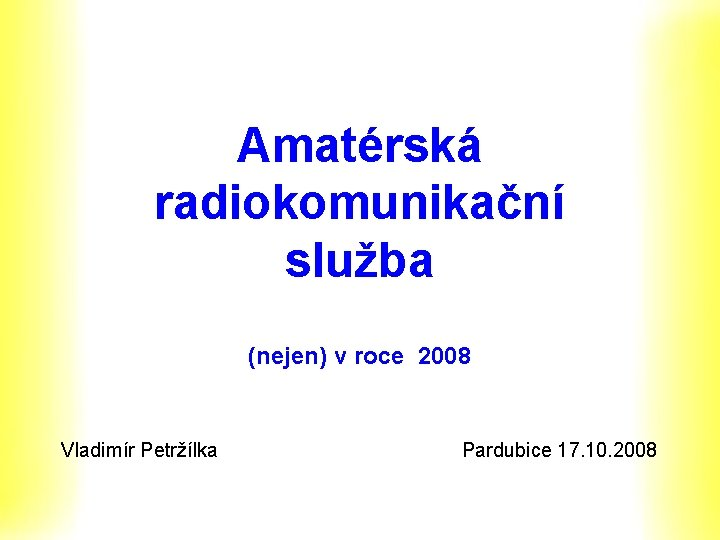 Amatérská radiokomunikační služba (nejen) v roce 2008 Vladimír Petržílka Pardubice 17. 10. 2008