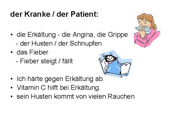 der Kranke / der Patient: • die Erkältung - die Angina, die Grippe -