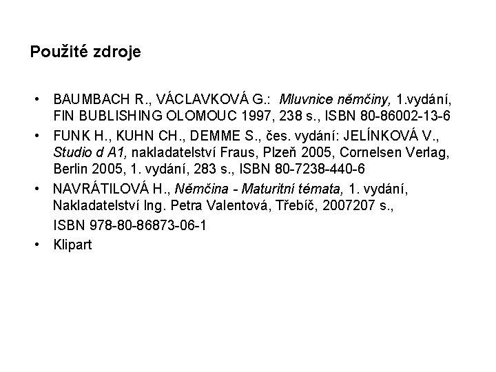 Použité zdroje • BAUMBACH R. , VÁCLAVKOVÁ G. : Mluvnice němčiny, 1. vydání, FIN