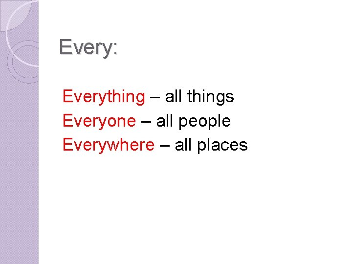 Every: Everything – all things Everyone – all people Everywhere – all places