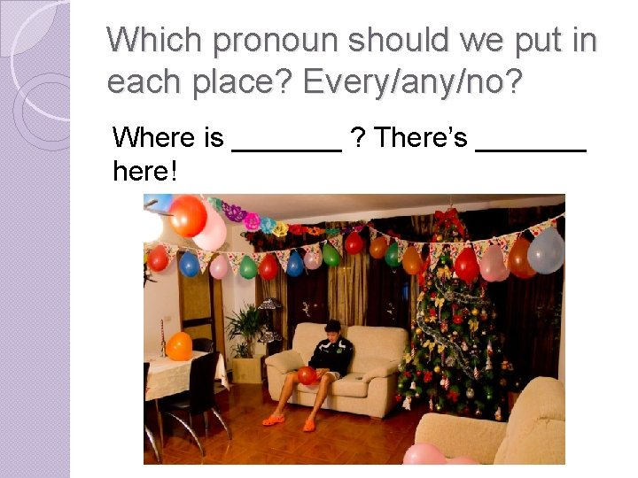 Which pronoun should we put in each place? Every/any/no? Where is _______ ? There's
