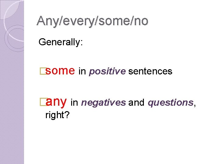 Any/every/some/no Generally: �some in positive sentences �any in negatives and questions, right?