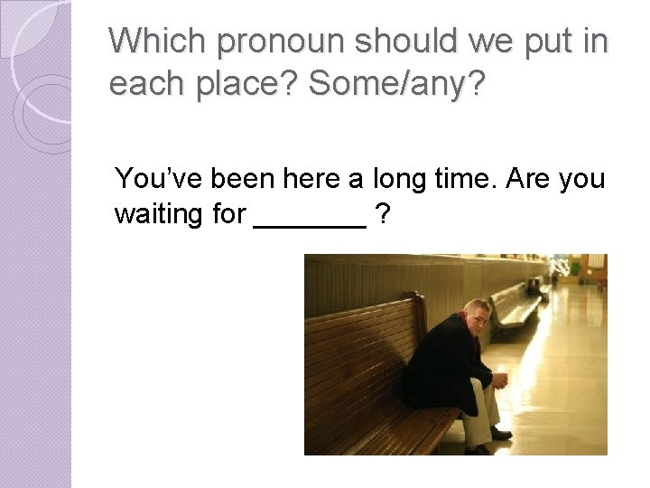 Which pronoun should we put in each place? Some/any? You've been here a long