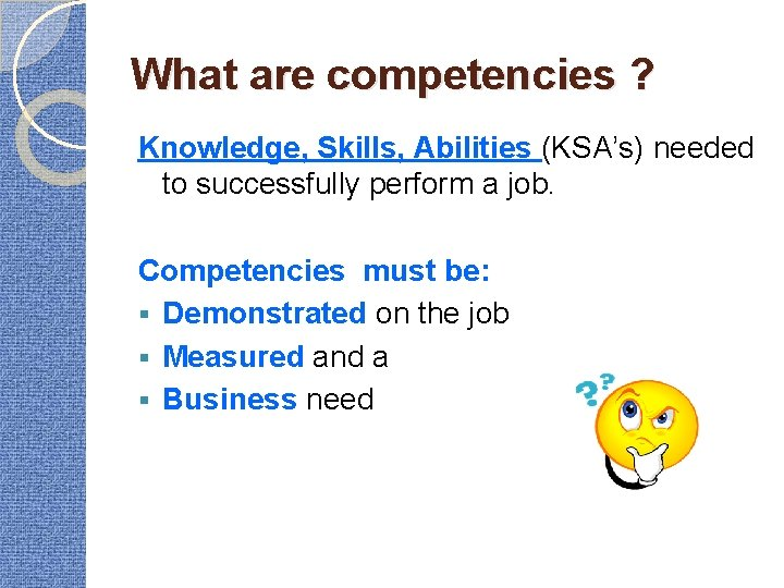 What are competencies ? Knowledge, Skills, Abilities (KSA's) needed to successfully perform a job.