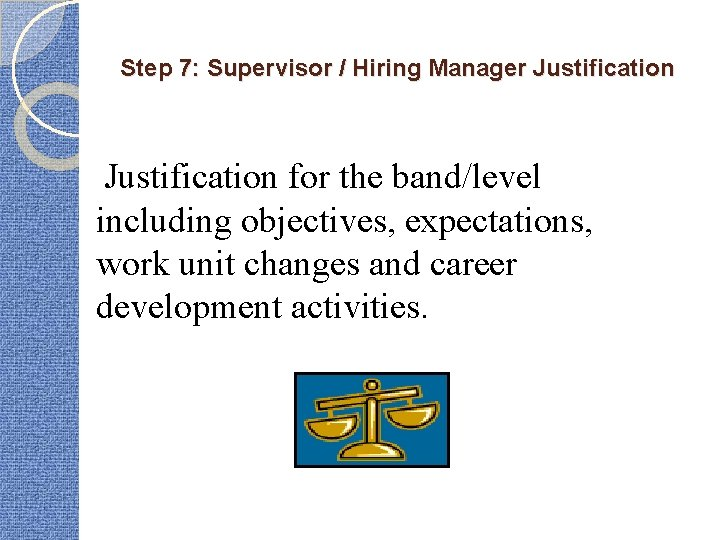Step 7: Supervisor / Hiring Manager Justification for the band/level including objectives, expectations, work
