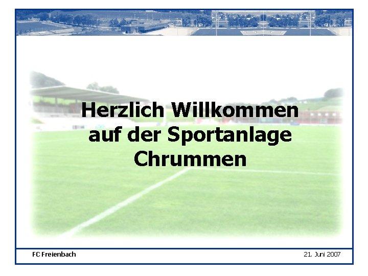 Herzlich Willkommen auf der Sportanlage Chrummen FC Freienbach 21. Juni 2007