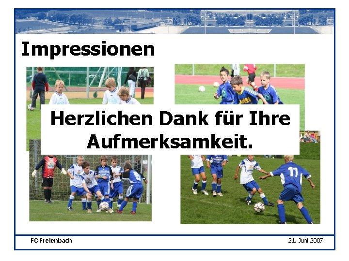 Impressionen Herzlichen Dank für Ihre Aufmerksamkeit. FC Freienbach 21. Juni 2007