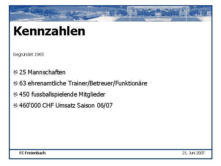 Kennzahlen Gegründet 1965 25 Mannschaften 63 ehrenamtliche Trainer/Betreuer/Funktionäre 450 fussballspielende Mitglieder 460' 000 CHF