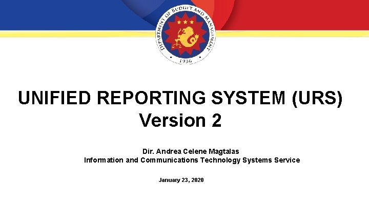 UNIFIED REPORTING SYSTEM (URS) Version 2 Dir. Andrea Celene Magtalas Information and Communications Technology